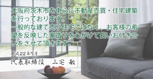大阪府茨木市を中心に摂津市・吹田市・高槻市等で不動産売買・住宅建築を行っております。 一般的な建て売り住宅ではなく、お客様の希望を反映した家造りを心がけて長いお付き合いをさせて頂きます。平成22年7月 代表取締役 三宅 敏平成22年7月 代表取締役 三宅 敏
